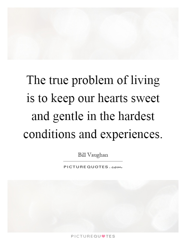 The true problem of living is to keep our hearts sweet and gentle in the hardest conditions and experiences Picture Quote #1