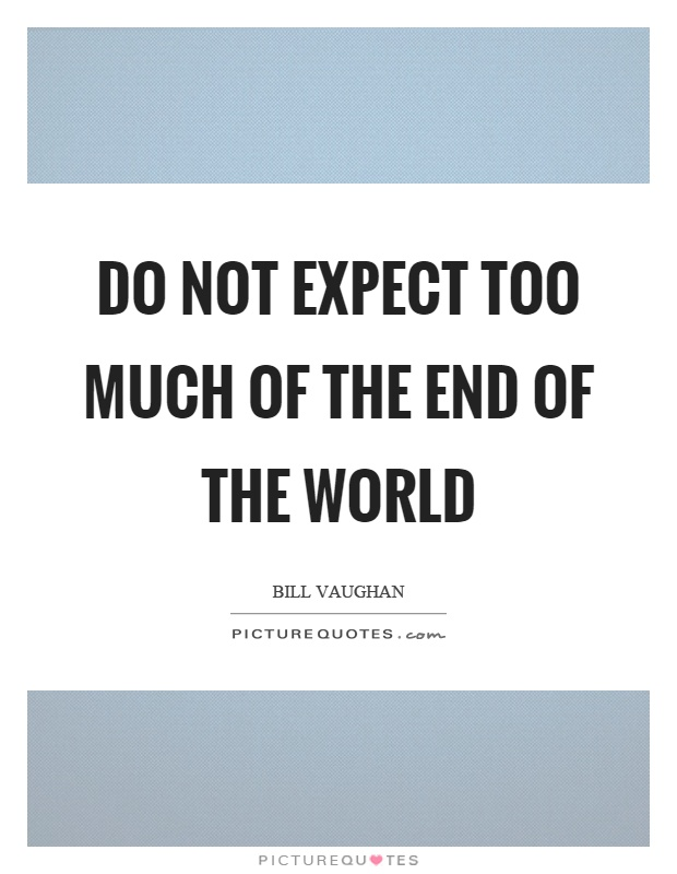 Do not expect too much of the end of the world Picture Quote #1