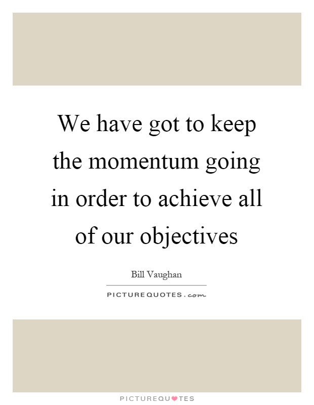 Keep The Momentum Going Quotes: We Have Got To Keep The Momentum Going In Order To Achieve