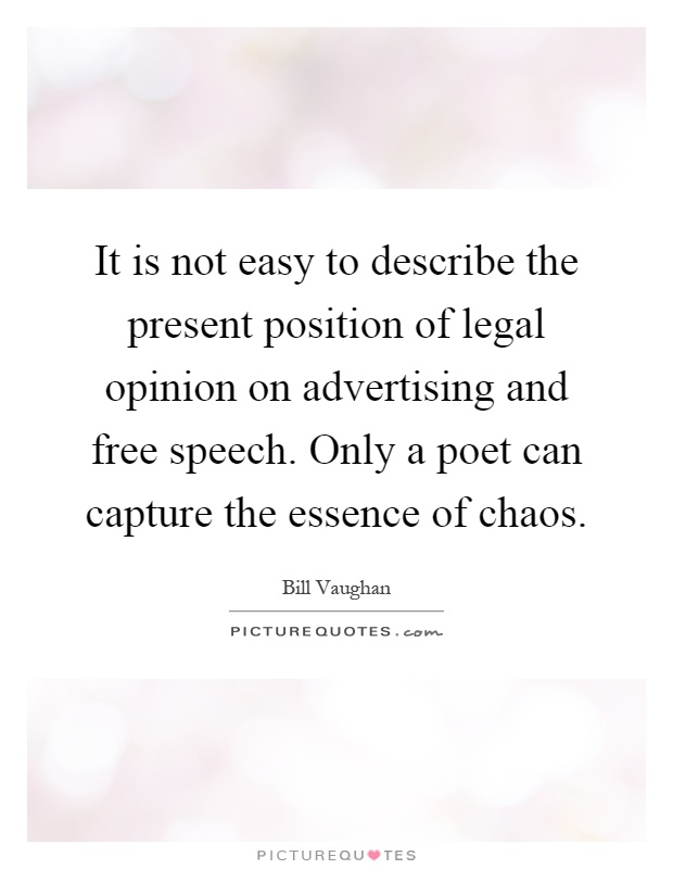 It is not easy to describe the present position of legal opinion on advertising and free speech. Only a poet can capture the essence of chaos Picture Quote #1