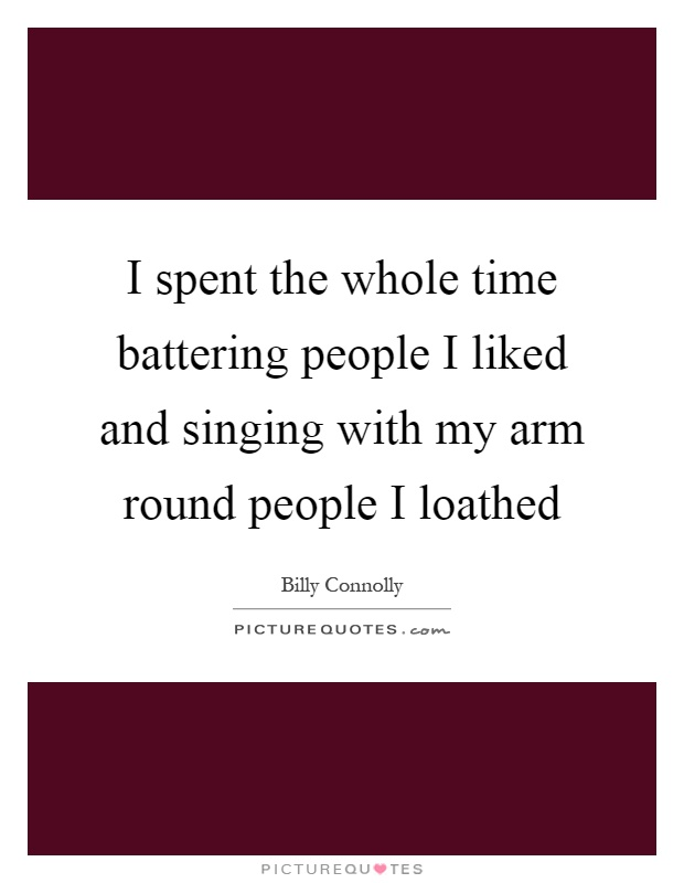 I spent the whole time battering people I liked and singing with my arm round people I loathed Picture Quote #1