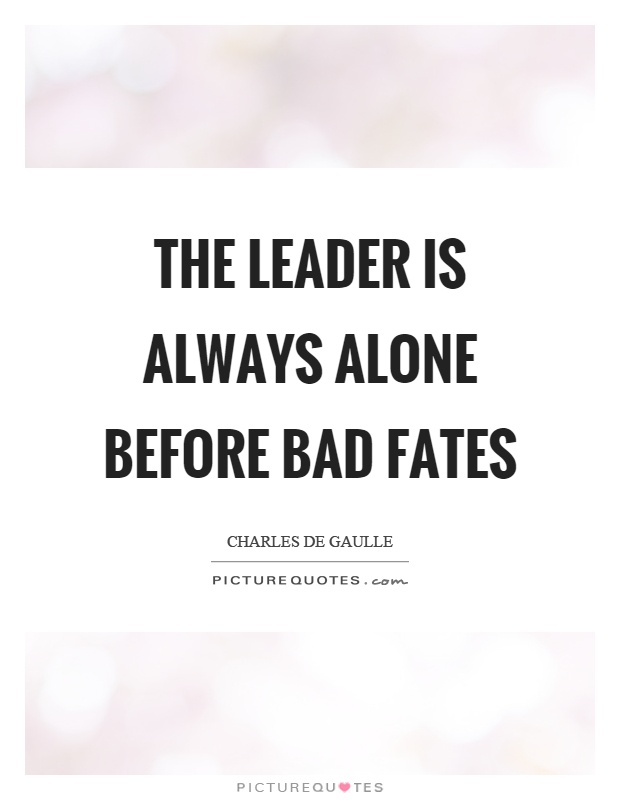 The leader is always alone before bad fates Picture Quote #1