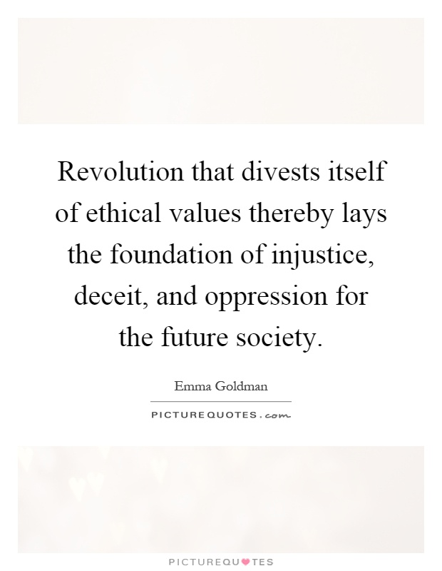 Revolution that divests itself of ethical values thereby lays the foundation of injustice, deceit, and oppression for the future society Picture Quote #1