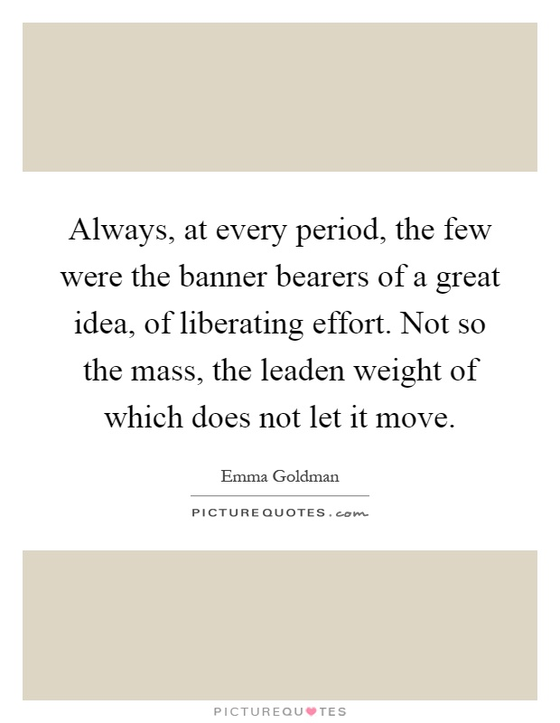 Always, at every period, the few were the banner bearers of a great idea, of liberating effort. Not so the mass, the leaden weight of which does not let it move Picture Quote #1
