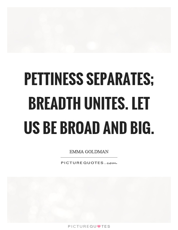 Pettiness separates; breadth unites. Let us be broad and big Picture Quote #1