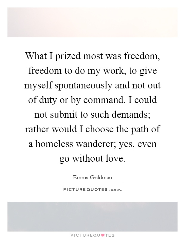What I prized most was freedom, freedom to do my work, to give myself spontaneously and not out of duty or by command. I could not submit to such demands; rather would I choose the path of a homeless wanderer; yes, even go without love Picture Quote #1