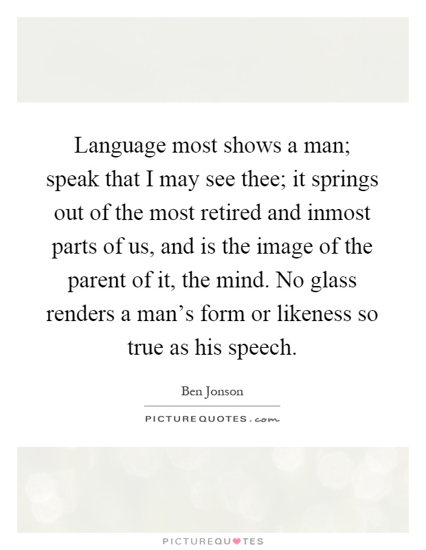 Language most shows a man; speak that I may see thee; it springs out of the most retired and inmost parts of us, and is the image of the parent of it, the mind. No glass renders a man's form or likeness so true as his speech Picture Quote #1