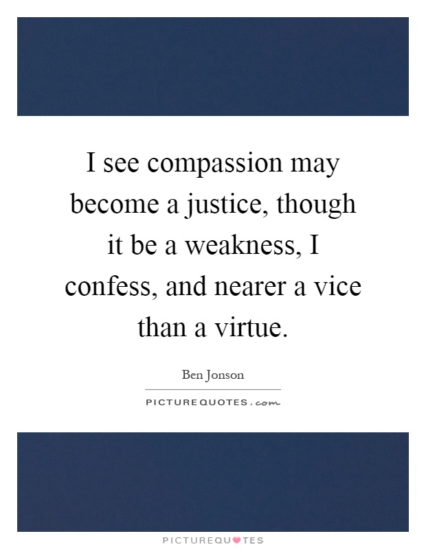 I see compassion may become a justice, though it be a weakness, I confess, and nearer a vice than a virtue Picture Quote #1
