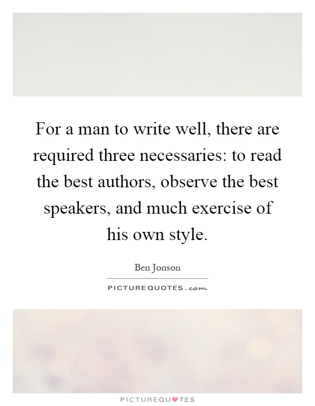 For a man to write well, there are required three necessaries: to read the best authors, observe the best speakers, and much exercise of his own style Picture Quote #1