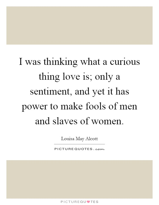 I was thinking what a curious thing love is; only a sentiment, and yet it has power to make fools of men and slaves of women Picture Quote #1