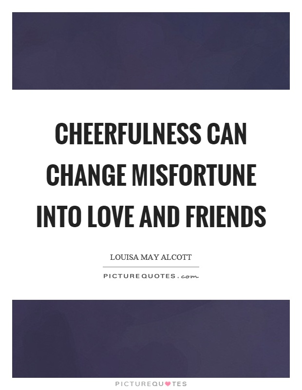 Cheerfulness can change misfortune into love and friends Picture Quote #1