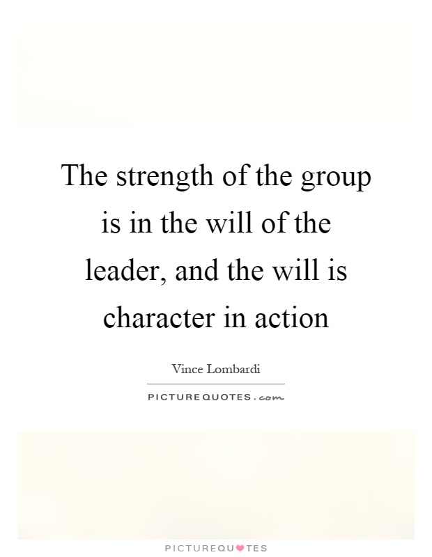 The strength of the group is in the will of the leader, and the will is character in action Picture Quote #1