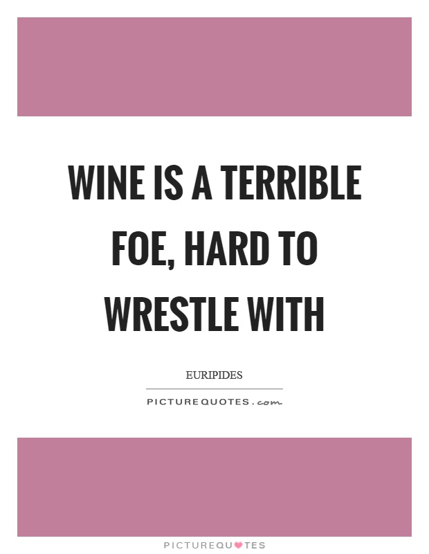 Wine is a terrible foe, hard to wrestle with Picture Quote #1