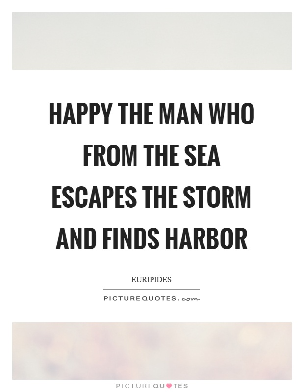 Happy the man who from the sea escapes the storm and finds harbor Picture Quote #1