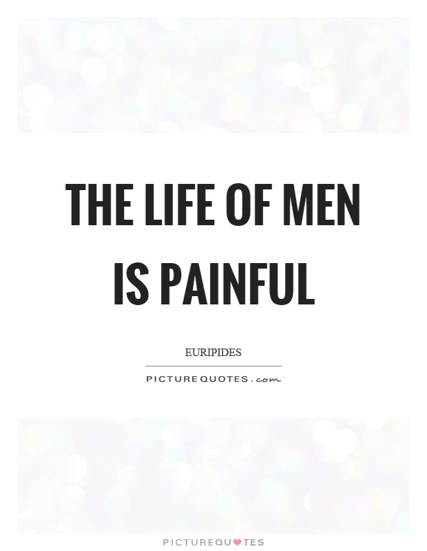 The life of men is painful Picture Quote #1