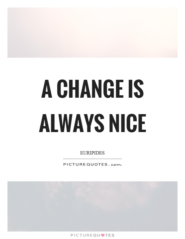 A change is always nice Picture Quote #1
