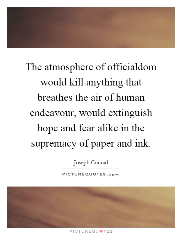 The atmosphere of officialdom would kill anything that breathes the air of human endeavour, would extinguish hope and fear alike in the supremacy of paper and ink Picture Quote #1