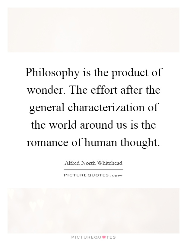 Philosophy is the product of wonder. The effort after the general characterization of the world around us is the romance of human thought Picture Quote #1