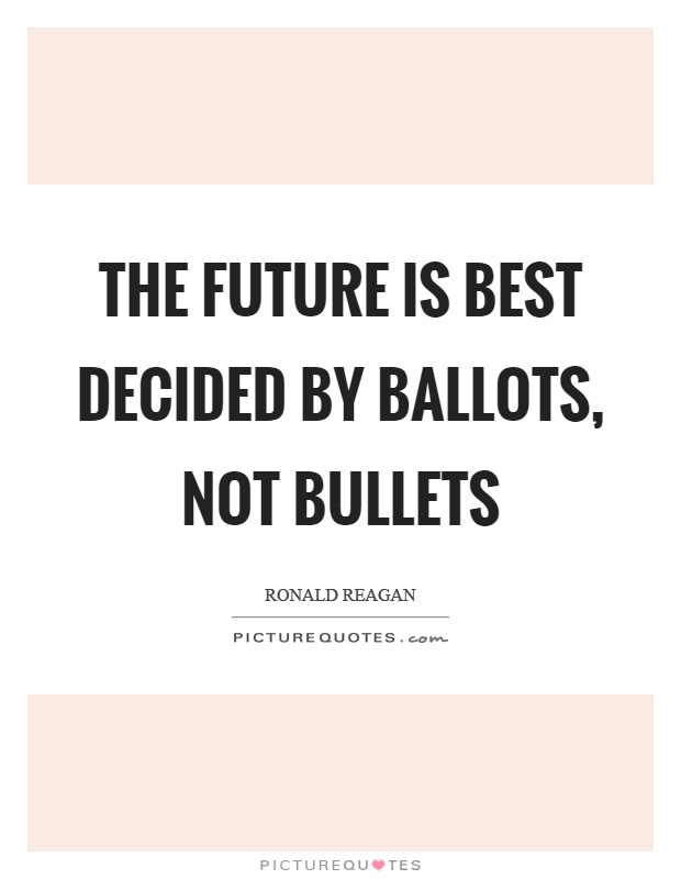 The future is best decided by ballots, not bullets Picture Quote #1