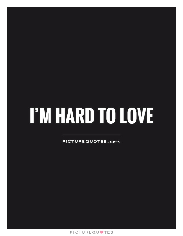 I'm hard to love Picture Quote #1