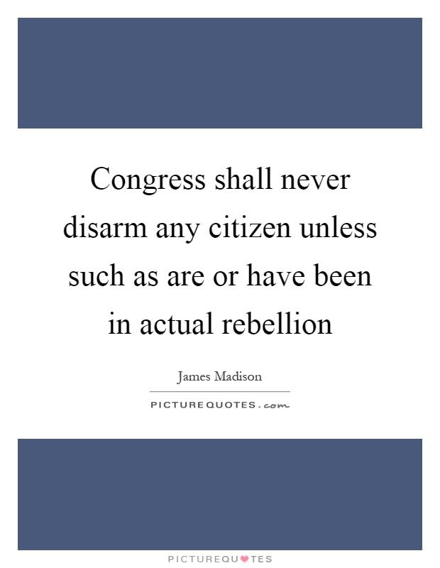 Congress shall never disarm any citizen unless such as are or have been in actual rebellion Picture Quote #1