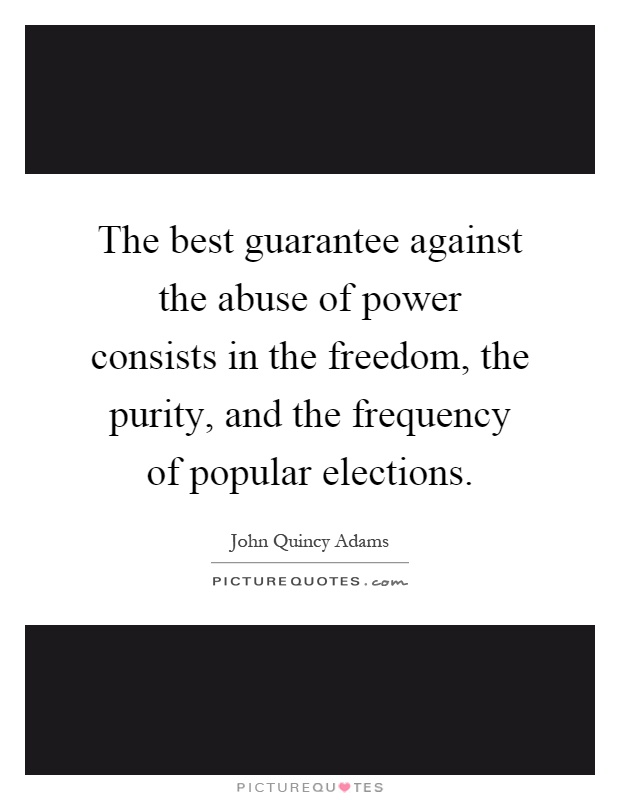 The best guarantee against the abuse of power consists in the freedom, the purity, and the frequency of popular elections Picture Quote #1