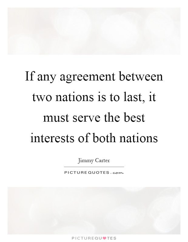 If Any Agreement Between Two Nations Is To Last It Must Serve