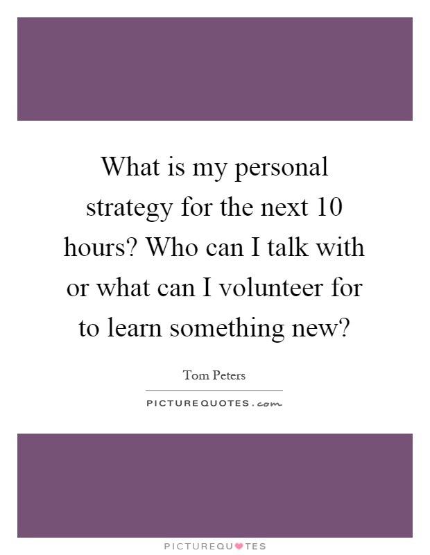 What is my personal strategy for the next 10 hours? Who can I talk with or what can I volunteer for to learn something new? Picture Quote #1