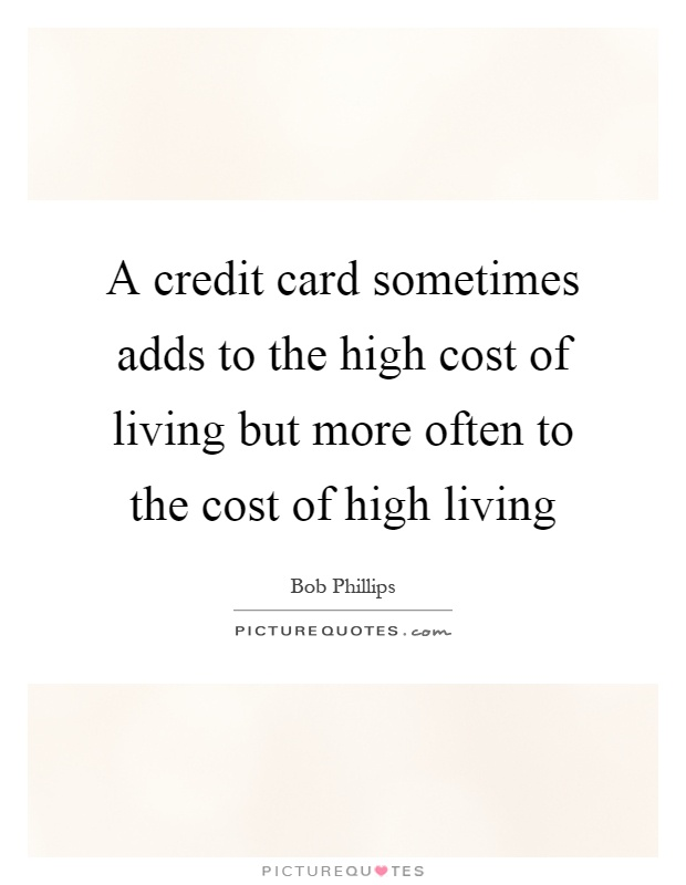A credit card sometimes adds to the high cost of living but more often to the cost of high living Picture Quote #1