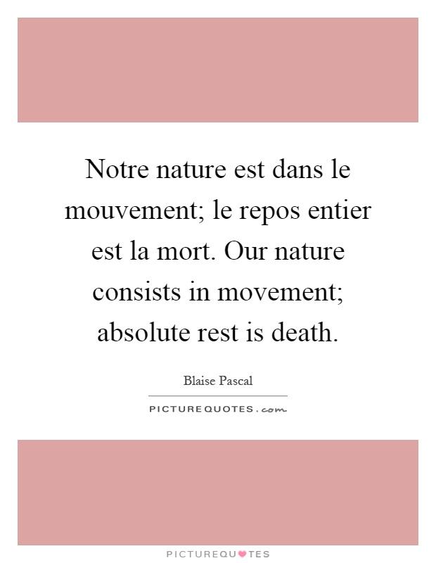 Notre nature est dans le mouvement; le repos entier est la mort. Our nature consists in movement; absolute rest is death Picture Quote #1