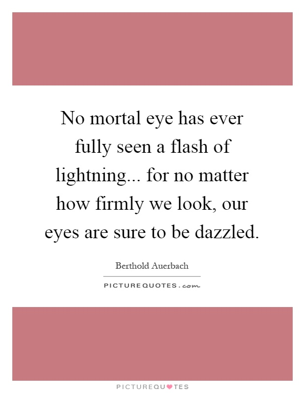 No mortal eye has ever fully seen a flash of lightning... for no matter how firmly we look, our eyes are sure to be dazzled Picture Quote #1