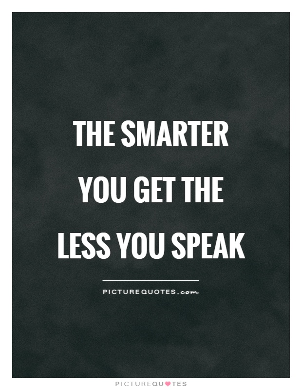 The smarter you get the less you speak Picture Quote #1