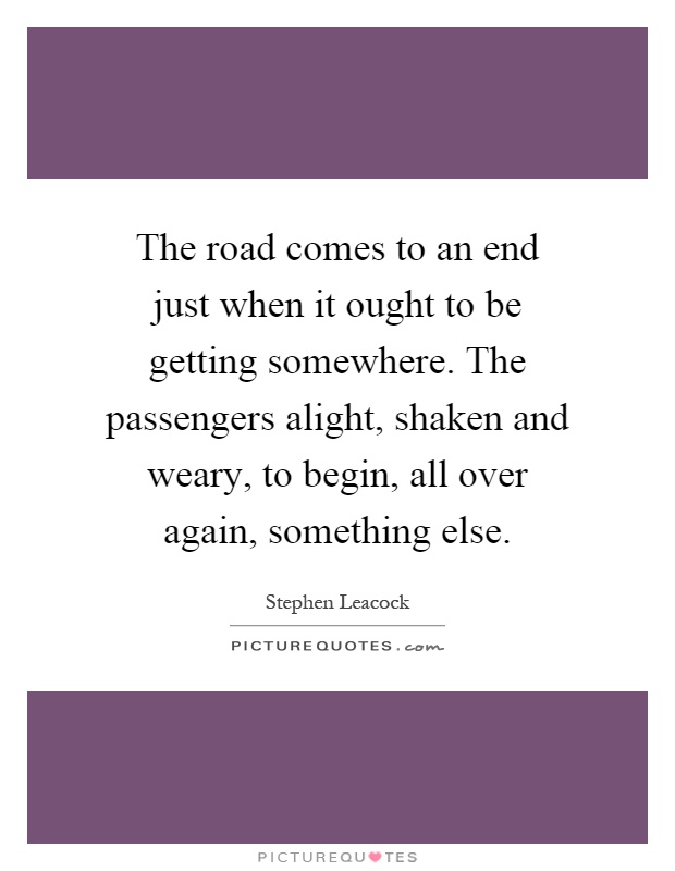 The road comes to an end just when it ought to be getting somewhere. The passengers alight, shaken and weary, to begin, all over again, something else Picture Quote #1