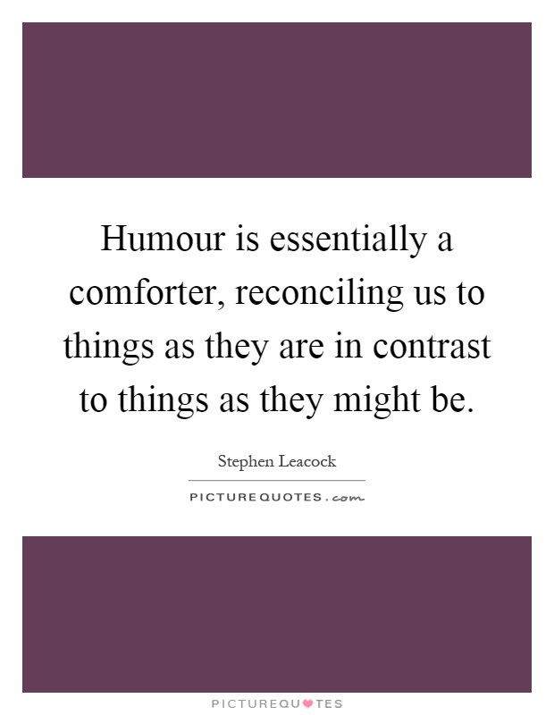 Humour is essentially a comforter, reconciling us to things as they are in contrast to things as they might be Picture Quote #1