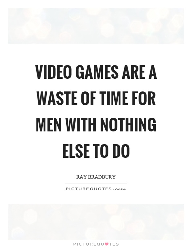 Video games are a waste of time for men with nothing else to do Picture Quote #1