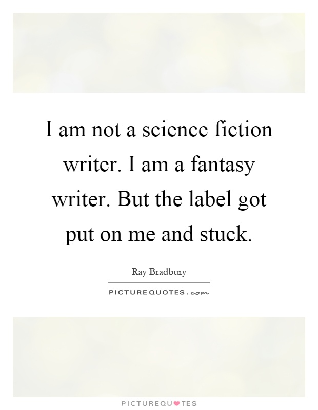 I am not a science fiction writer. I am a fantasy writer. But the label got put on me and stuck Picture Quote #1