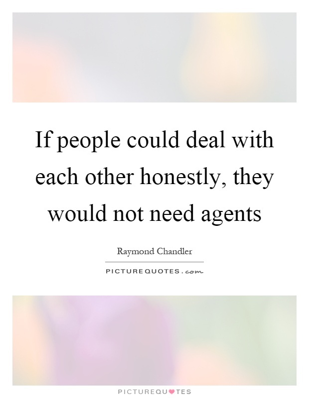 If people could deal with each other honestly, they would not need agents Picture Quote #1
