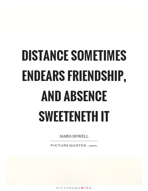 Distance sometimes endears friendship, and absence sweeteneth it Picture Quote #1