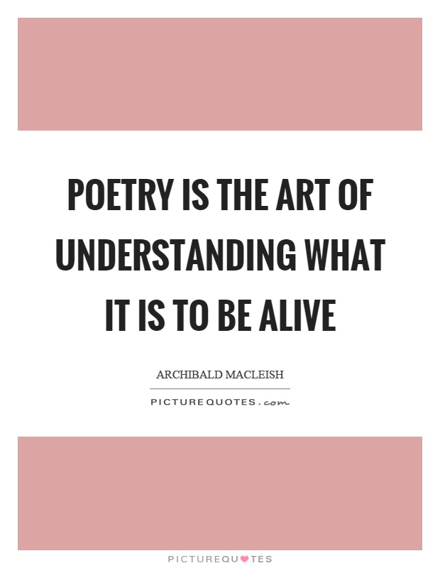 Poetry is the art of understanding what it is to be alive Picture Quote #1