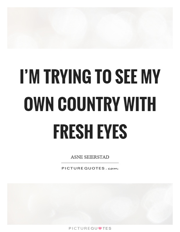 I'm trying to see my own country with fresh eyes Picture Quote #1