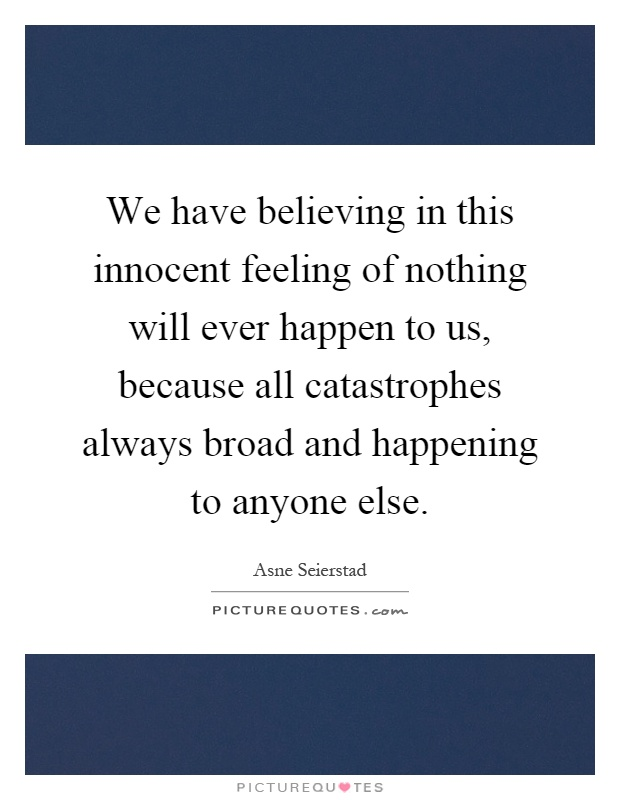 We have believing in this innocent feeling of nothing will ever happen to us, because all catastrophes always broad and happening to anyone else Picture Quote #1