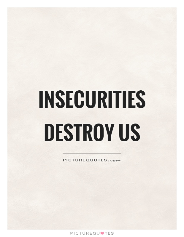 Insecurities destroy us Picture Quote #1