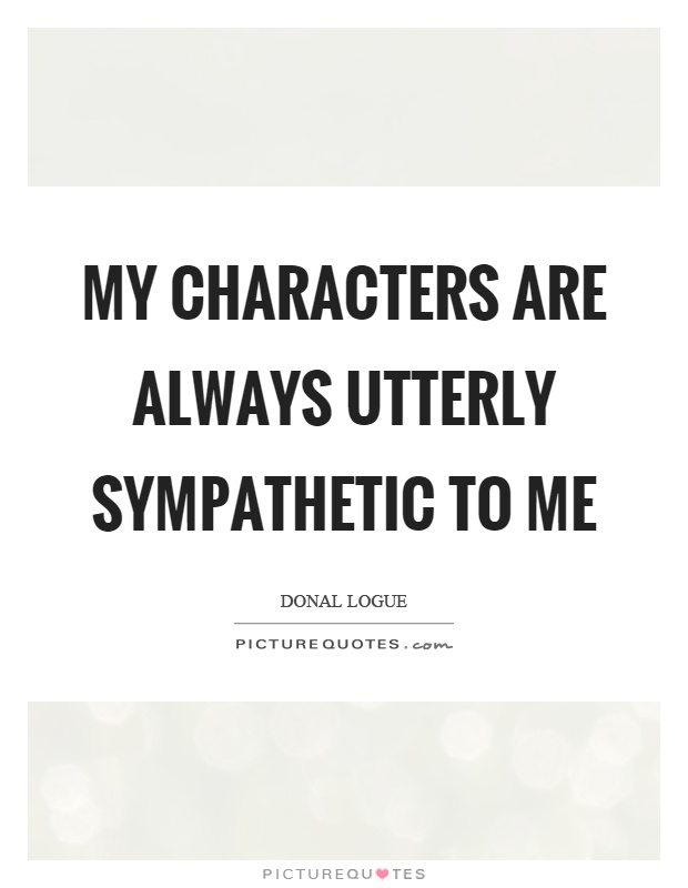 My characters are always utterly sympathetic to me Picture Quote #1