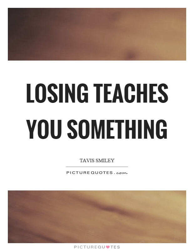 Losing teaches you something Picture Quote #1