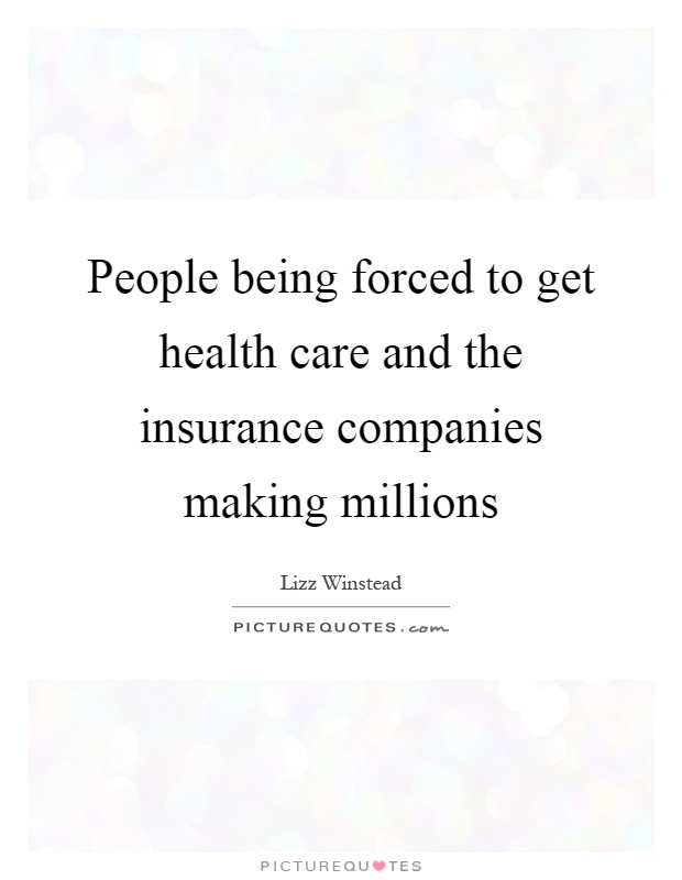 People being forced to get health care and the insurance companies making millions Picture Quote #1