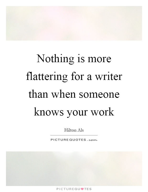 Nothing is more flattering for a writer than when someone knows your work Picture Quote #1