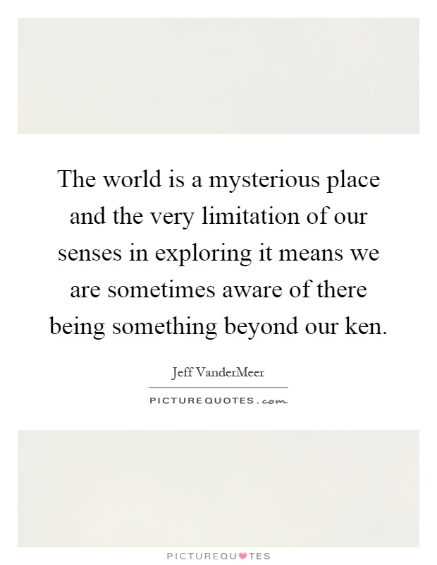 The world is a mysterious place and the very limitation of our senses in exploring it means we are sometimes aware of there being something beyond our ken Picture Quote #1