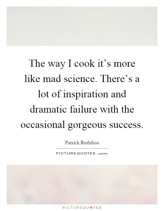 The way I cook it's more like mad science. There's a lot of inspiration and dramatic failure with the occasional gorgeous success Picture Quote #1
