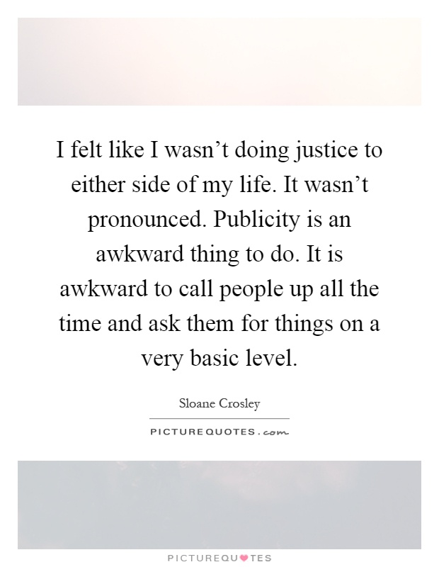 I felt like I wasn't doing justice to either side of my life. It wasn't pronounced. Publicity is an awkward thing to do. It is awkward to call people up all the time and ask them for things on a very basic level Picture Quote #1