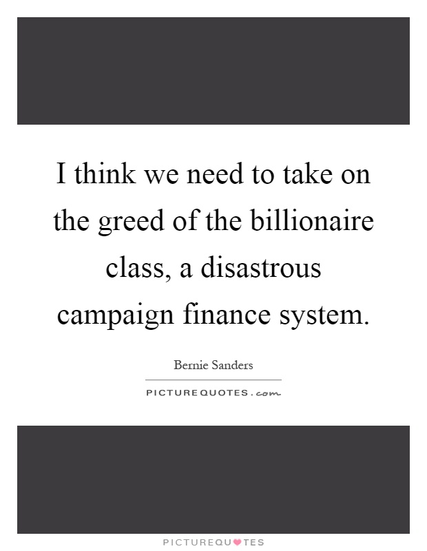 I think we need to take on the greed of the billionaire class, a disastrous campaign finance system Picture Quote #1